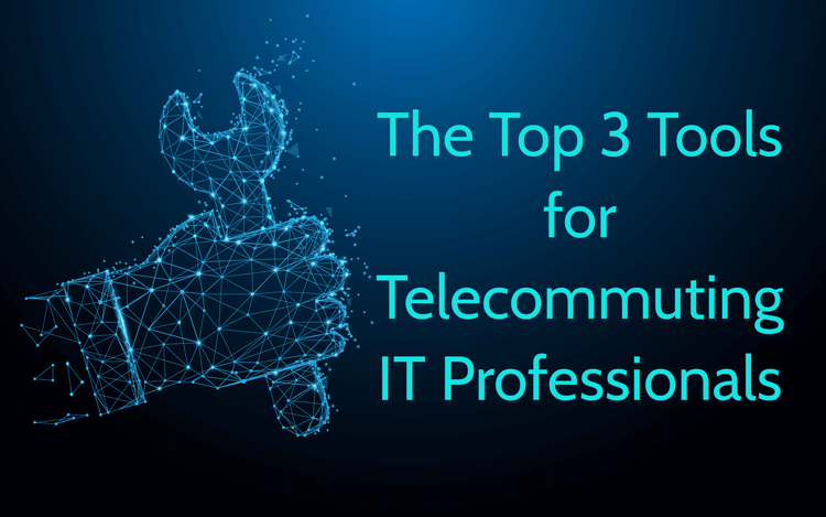 The Top 3 Tools for Telecommuting IT Professionals
