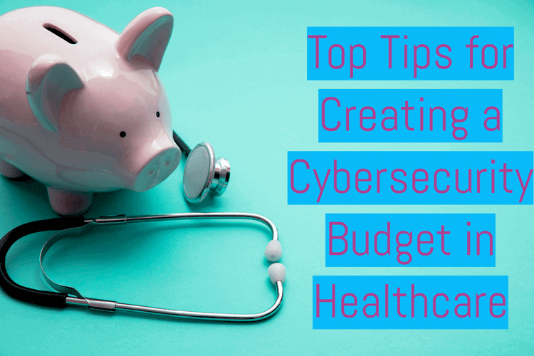 Top Tips for Creating a Cybersecurity Budget in Healthcare